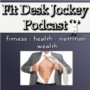 Podcast – Fit Desk Jockey – Real Fitness For Real People.